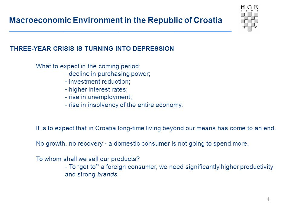 Macroeconomic Environment in the Republic of Croatia 4 THREE-YEAR CRISIS IS TURNING INTO DEPRESSION What to expect in the coming period: - decline in purchasing power; - investment reduction; - higher interest rates; - rise in unemployment; - rise in insolvency of the entire economy.