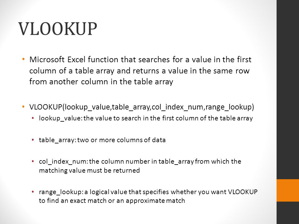VLOOKUP Microsoft Excel function that searches for a value in the first column of a table array and returns a value in the same row from another column in the table array VLOOKUP(lookup_value,table_array,col_index_num,range_lookup) lookup_value: the value to search in the first column of the table array table_array: two or more columns of data col_index_num: the column number in table_array from which the matching value must be returned range_lookup: a logical value that specifies whether you want VLOOKUP to find an exact match or an approximate match