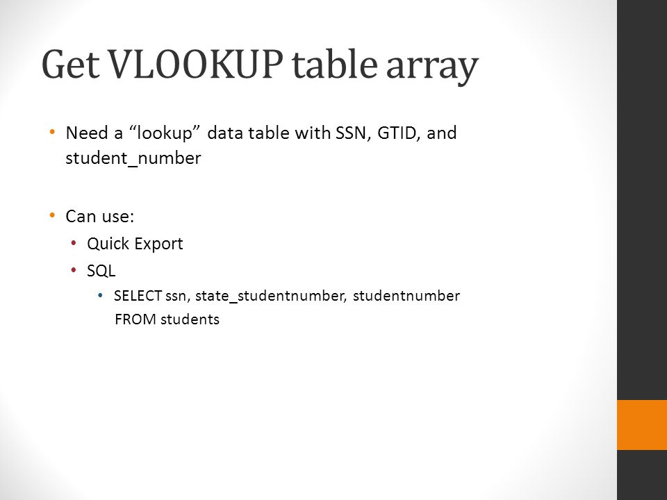 Get VLOOKUP table array Need a lookup data table with SSN, GTID, and student_number Can use: Quick Export SQL SELECT ssn, state_studentnumber, studentnumber FROM students