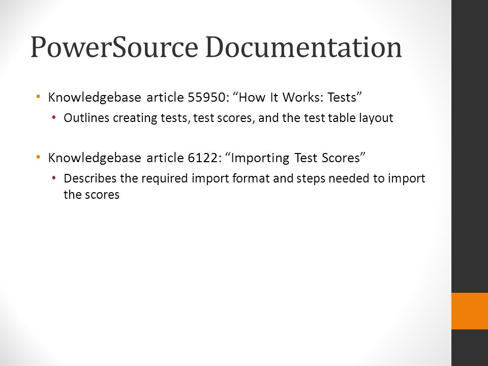 PowerSource Documentation Knowledgebase article 55950: How It Works: Tests Outlines creating tests, test scores, and the test table layout Knowledgebase article 6122: Importing Test Scores Describes the required import format and steps needed to import the scores