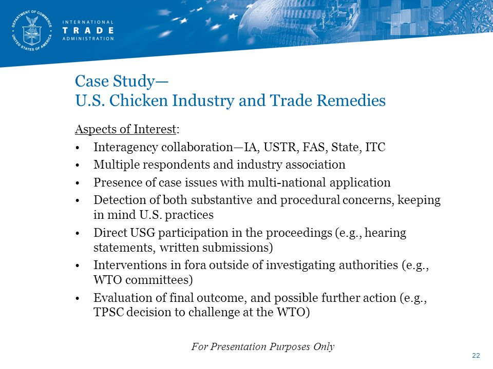 Case Study— U.S. Chicken Industry and Trade Remedies Aspects of Interest: Interagency collaboration—IA, USTR, FAS, State, ITC Multiple respondents and