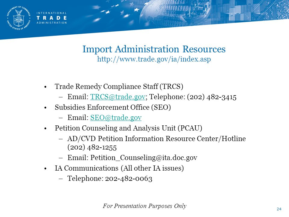 Import Administration Resources http://www.trade.gov/ia/index.asp Trade Remedy Compliance Staff (TRCS) –Email: TRCS@trade.gov; Telephone: (202) 482-3415TRCS@trade.gov Subsidies Enforcement Office (SEO) –Email: SEO@trade.govSEO@trade.gov Petition Counseling and Analysis Unit (PCAU) –AD/CVD Petition Information Resource Center/Hotline (202) 482-1255 –Email: Petition_Counseling@ita.doc.gov IA Communications (All other IA issues) –Telephone: 202-482-0063 24 For Presentation Purposes Only