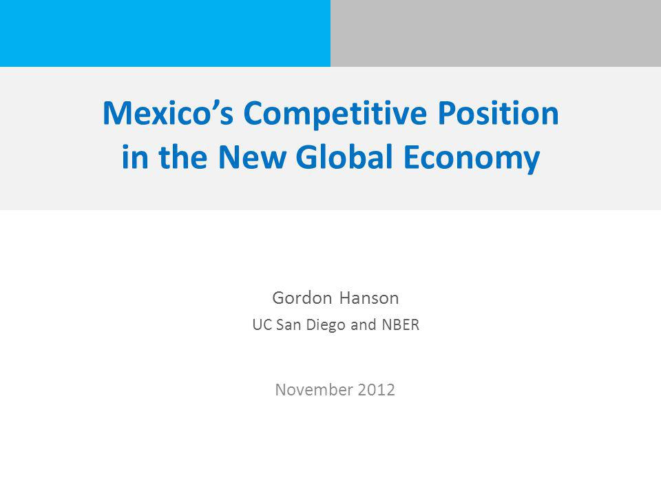 Mexico's Competitive Position in the New Global Economy Gordon Hanson UC San Diego and NBER November 2012
