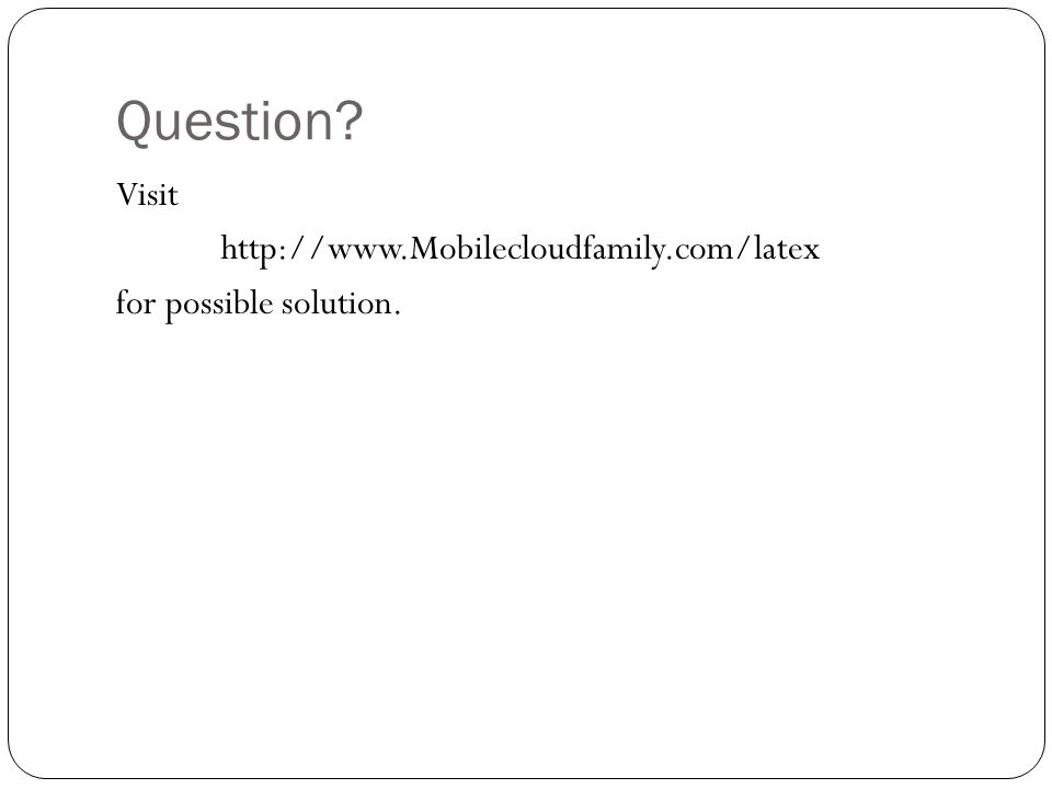 Question Visit http://www.Mobilecloudfamily.com/latex for possible solution.