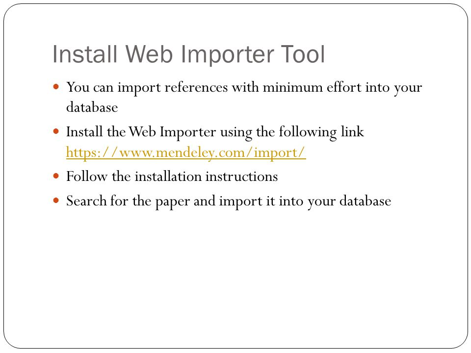 Install Web Importer Tool You can import references with minimum effort into your database Install the Web Importer using the following link https://www.mendeley.com/import/ https://www.mendeley.com/import/ Follow the installation instructions Search for the paper and import it into your database