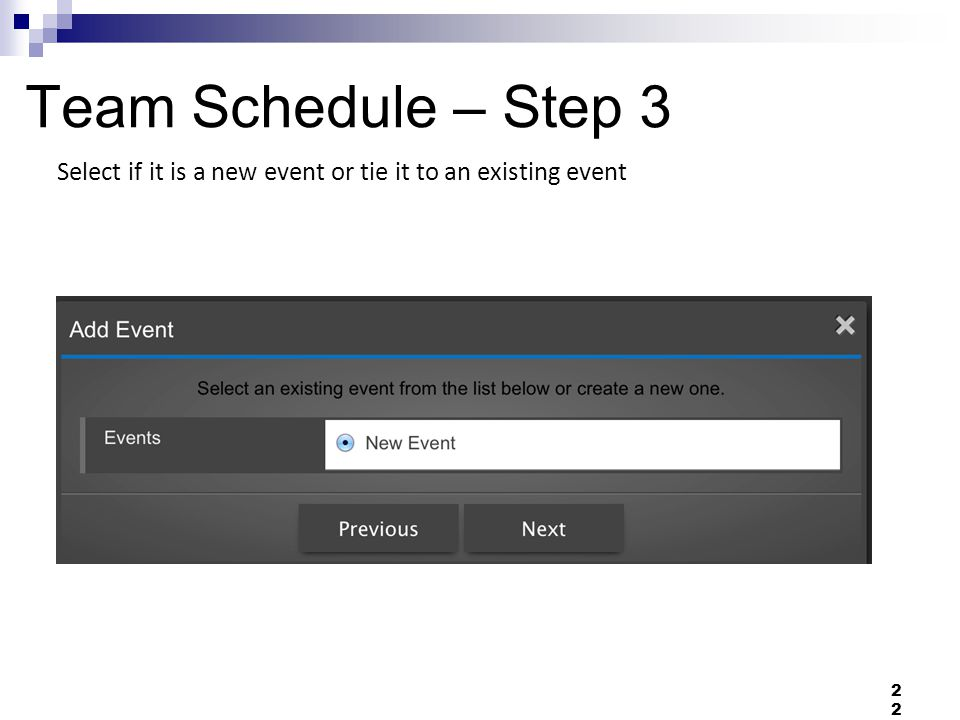 Team Schedule – Step 3 Select if it is a new event or tie it to an existing event 22