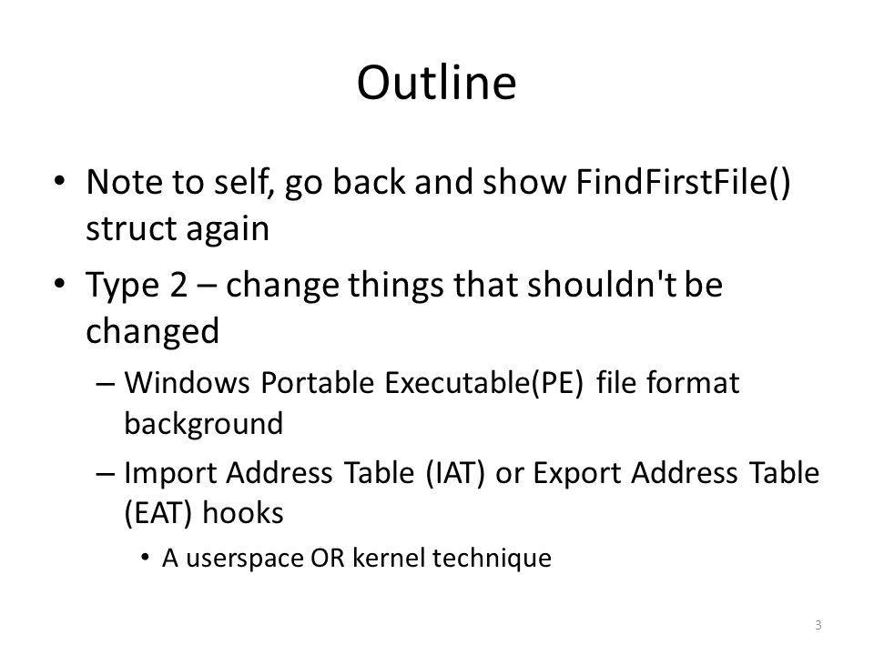 Outline Note to self, go back and show FindFirstFile() struct again Type 2 – change things that shouldn't be changed – Windows Portable Executable(PE)