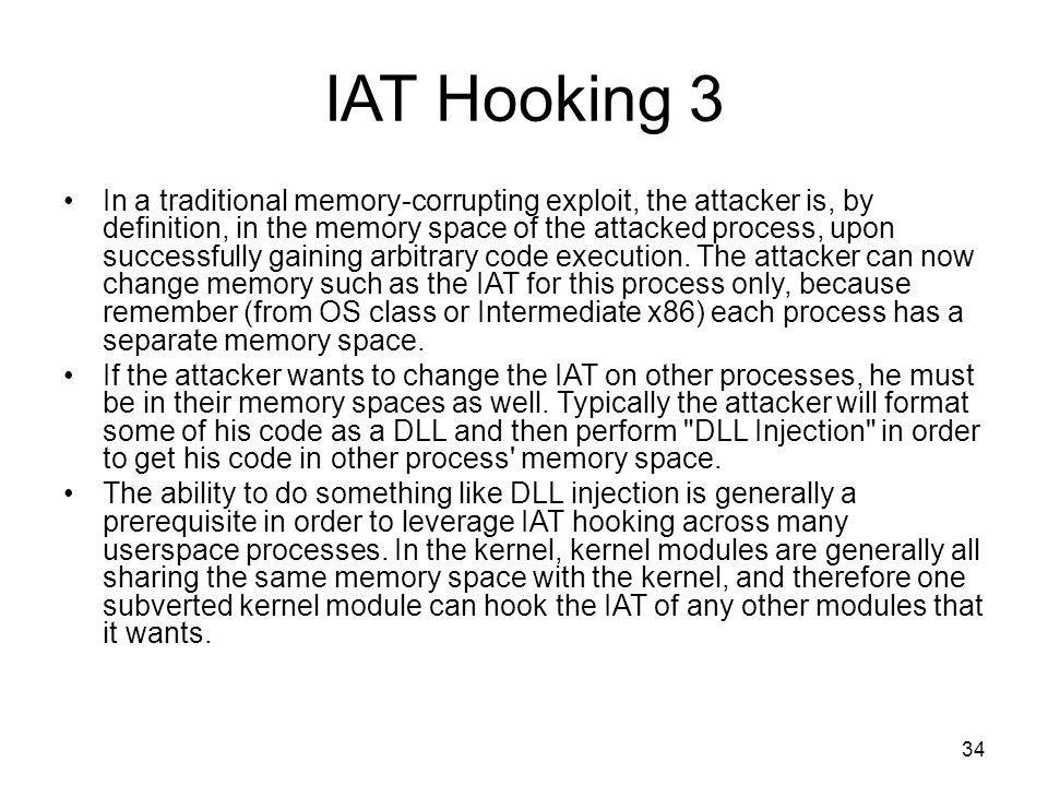 IAT Hooking 3 In a traditional memory-corrupting exploit, the attacker is, by definition, in the memory space of the attacked process, upon successfully gaining arbitrary code execution.