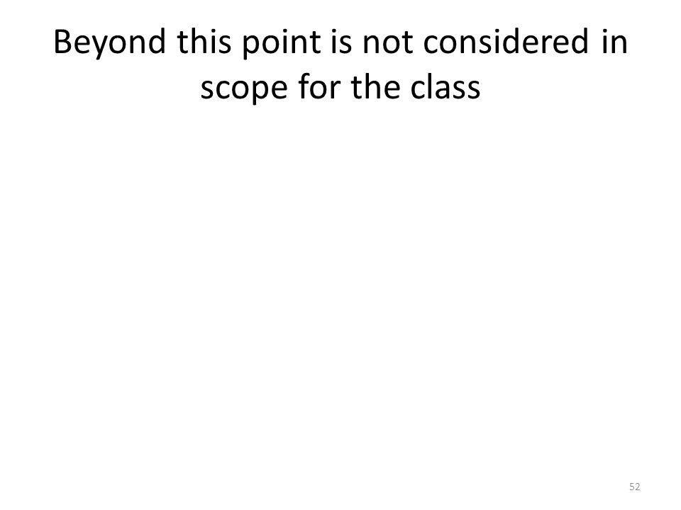 Beyond this point is not considered in scope for the class 52
