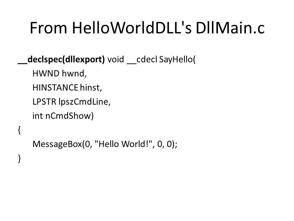 From HelloWorldDLL s DllMain.c __declspec(dllexport) void __cdecl SayHello( HWND hwnd, HINSTANCE hinst, LPSTR lpszCmdLine, int nCmdShow) { MessageBox(0, Hello World! , 0, 0); }