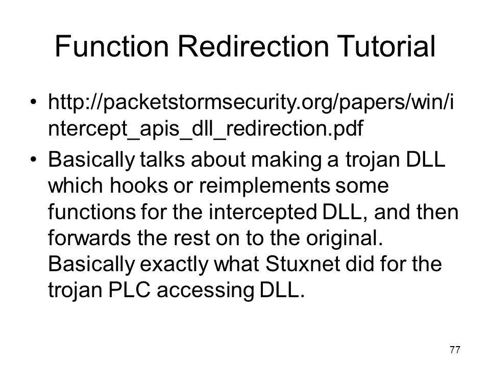 Function Redirection Tutorial http://packetstormsecurity.org/papers/win/i ntercept_apis_dll_redirection.pdf Basically talks about making a trojan DLL which hooks or reimplements some functions for the intercepted DLL, and then forwards the rest on to the original.