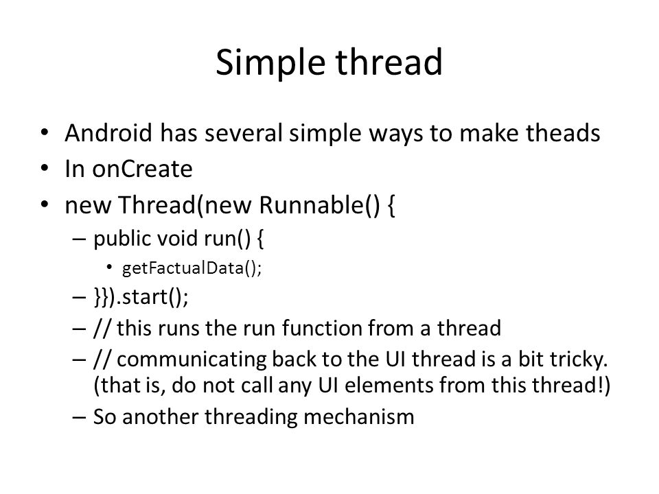 Simple thread Android has several simple ways to make theads In onCreate new Thread(new Runnable() { – public void run() { getFactualData(); – }}).start(); – // this runs the run function from a thread – // communicating back to the UI thread is a bit tricky.