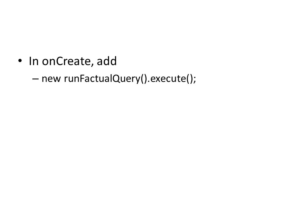 In onCreate, add – new runFactualQuery().execute();