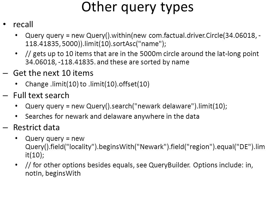 Other query types recall Query query = new Query().within(new com.factual.driver.Circle(34.06018, - 118.41835, 5000)).limit(10).sortAsc( name ); // gets up to 10 items that are in the 5000m circle around the lat-long point 34.06018, -118.41835.