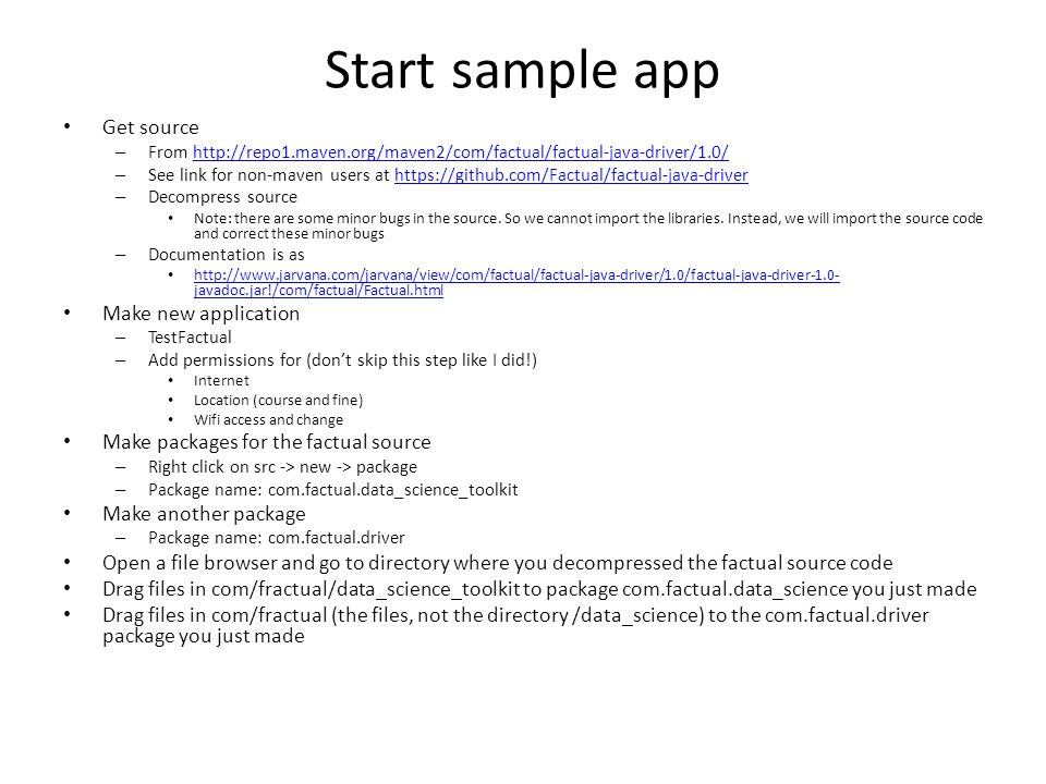 Start sample app Get source – From http://repo1.maven.org/maven2/com/factual/factual-java-driver/1.0/http://repo1.maven.org/maven2/com/factual/factual-java-driver/1.0/ – See link for non-maven users at https://github.com/Factual/factual-java-driverhttps://github.com/Factual/factual-java-driver – Decompress source Note: there are some minor bugs in the source.