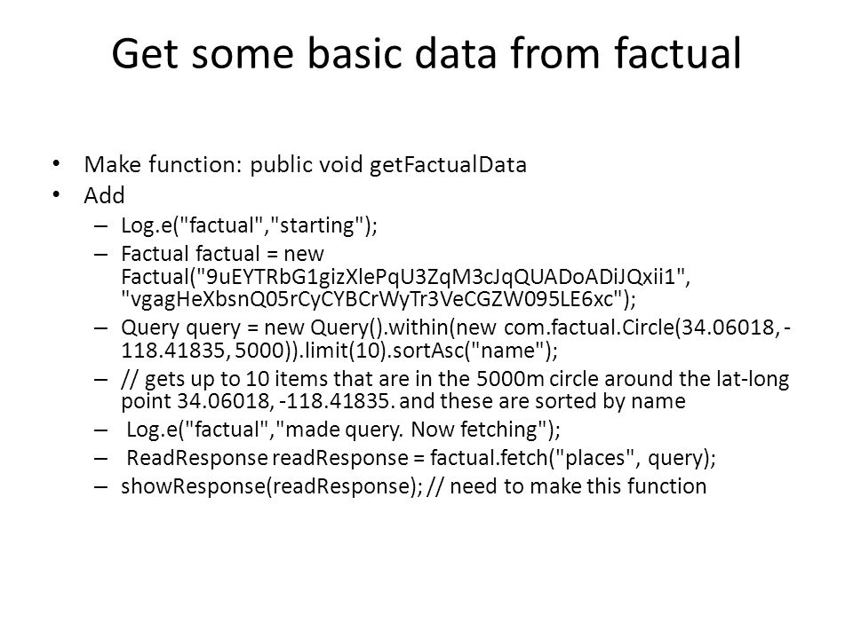 Get some basic data from factual Make function: public void getFactualData Add – Log.e( factual , starting ); – Factual factual = new Factual( 9uEYTRbG1gizXlePqU3ZqM3cJqQUADoADiJQxii1 , vgagHeXbsnQ05rCyCYBCrWyTr3VeCGZW095LE6xc ); – Query query = new Query().within(new com.factual.Circle(34.06018, - 118.41835, 5000)).limit(10).sortAsc( name ); – // gets up to 10 items that are in the 5000m circle around the lat-long point 34.06018, -118.41835.