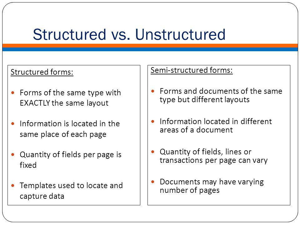 Structured forms: Forms of the same type with EXACTLY the same layout Information is located in the same place of each page Quantity of fields per page is fixed Templates used to locate and capture data Semi-structured forms: Forms and documents of the same type but different layouts Information located in different areas of a document Quantity of fields, lines or transactions per page can vary Documents may have varying number of pages What is Advanced Capture Structured vs.