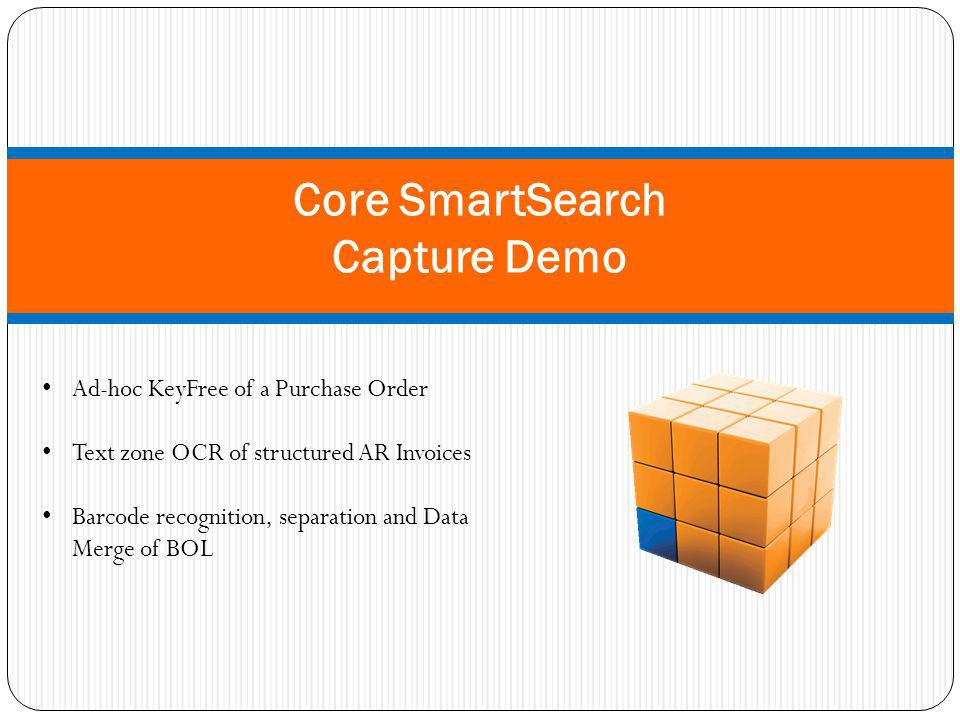 Core SmartSearch Capture Demo Ad-hoc KeyFree of a Purchase Order Text zone OCR of structured AR Invoices Barcode recognition, separation and Data Merge of BOL