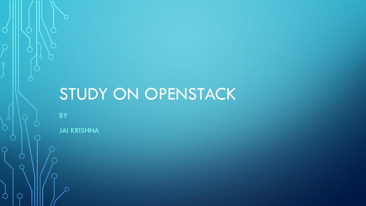 STUDY ON OPENSTACK BY JAI KRISHNA