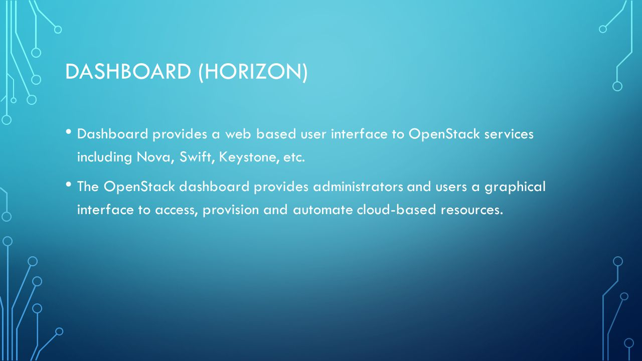 DASHBOARD (HORIZON) Dashboard provides a web based user interface to OpenStack services including Nova, Swift, Keystone, etc.
