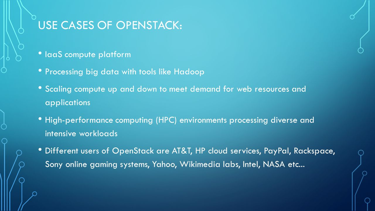USE CASES OF OPENSTACK: IaaS compute platform Processing big data with tools like Hadoop Scaling compute up and down to meet demand for web resources and applications High-performance computing (HPC) environments processing diverse and intensive workloads Different users of OpenStack are AT&T, HP cloud services, PayPal, Rackspace, Sony online gaming systems, Yahoo, Wikimedia labs, Intel, NASA etc...