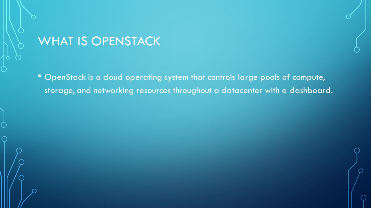 WHAT IS OPENSTACK OpenStack is a cloud operating system that controls large pools of compute, storage, and networking resources throughout a datacenter with a dashboard.