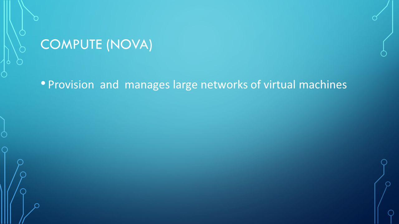 COMPUTE (NOVA) Provision and manages large networks of virtual machines