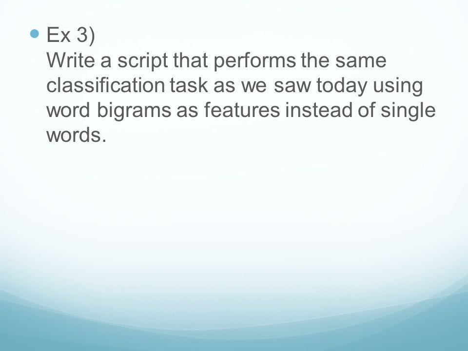 Ex 3) Write a script that performs the same classification task as we saw today using word bigrams as features instead of single words.