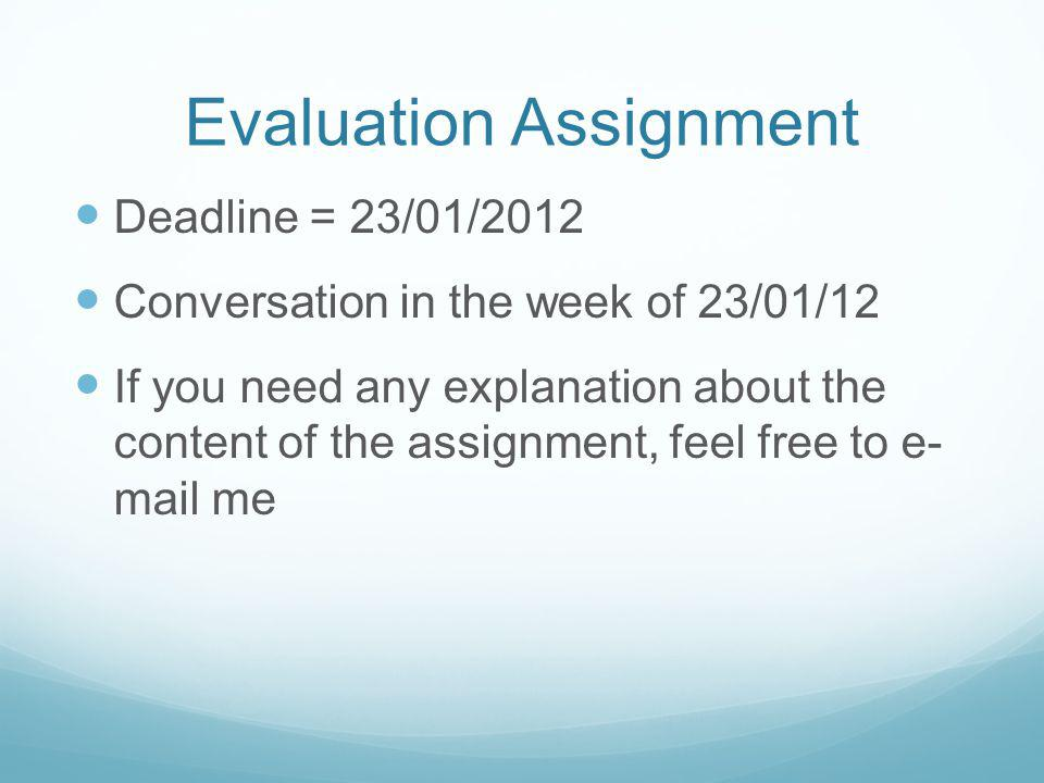 Evaluation Assignment Deadline = 23/01/2012 Conversation in the week of 23/01/12 If you need any explanation about the content of the assignment, feel free to e- mail me