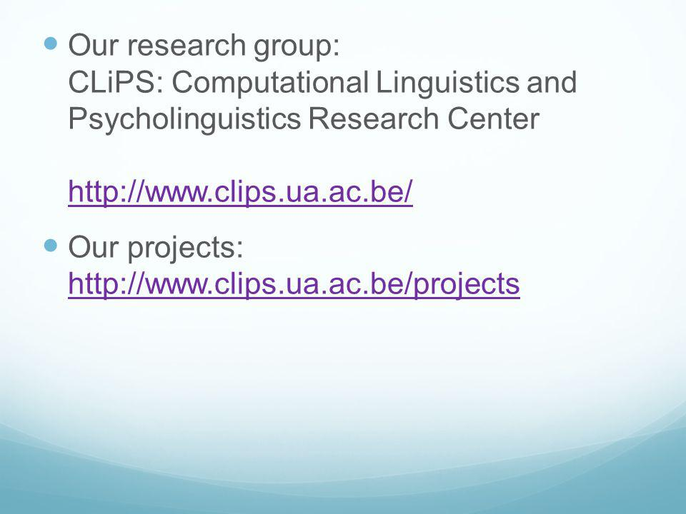 Our research group: CLiPS: Computational Linguistics and Psycholinguistics Research Center http://www.clips.ua.ac.be/ http://www.clips.ua.ac.be/ Our projects: http://www.clips.ua.ac.be/projects http://www.clips.ua.ac.be/projects
