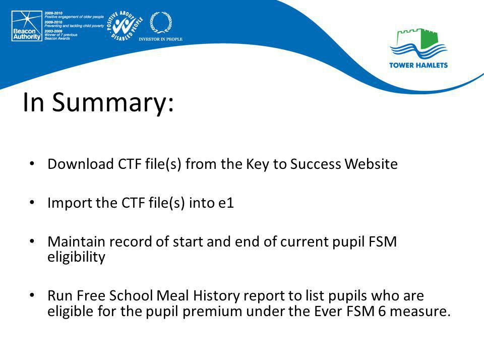 In Summary: Download CTF file(s) from the Key to Success Website Import the CTF file(s) into e1 Maintain record of start and end of current pupil FSM