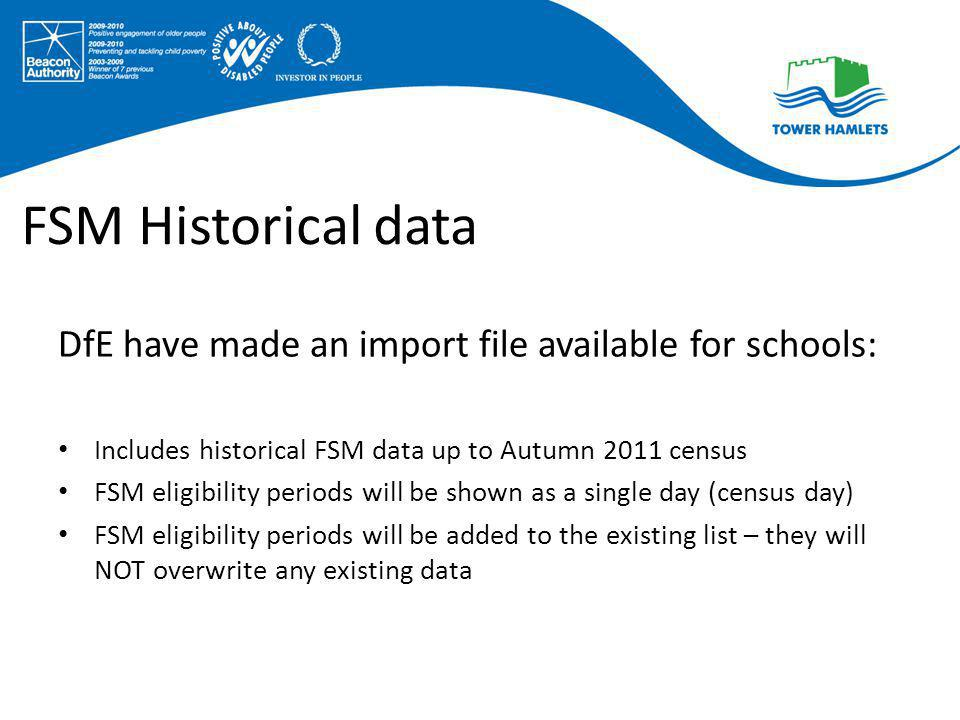 FSM Historical data DfE have made an import file available for schools: Includes historical FSM data up to Autumn 2011 census FSM eligibility periods