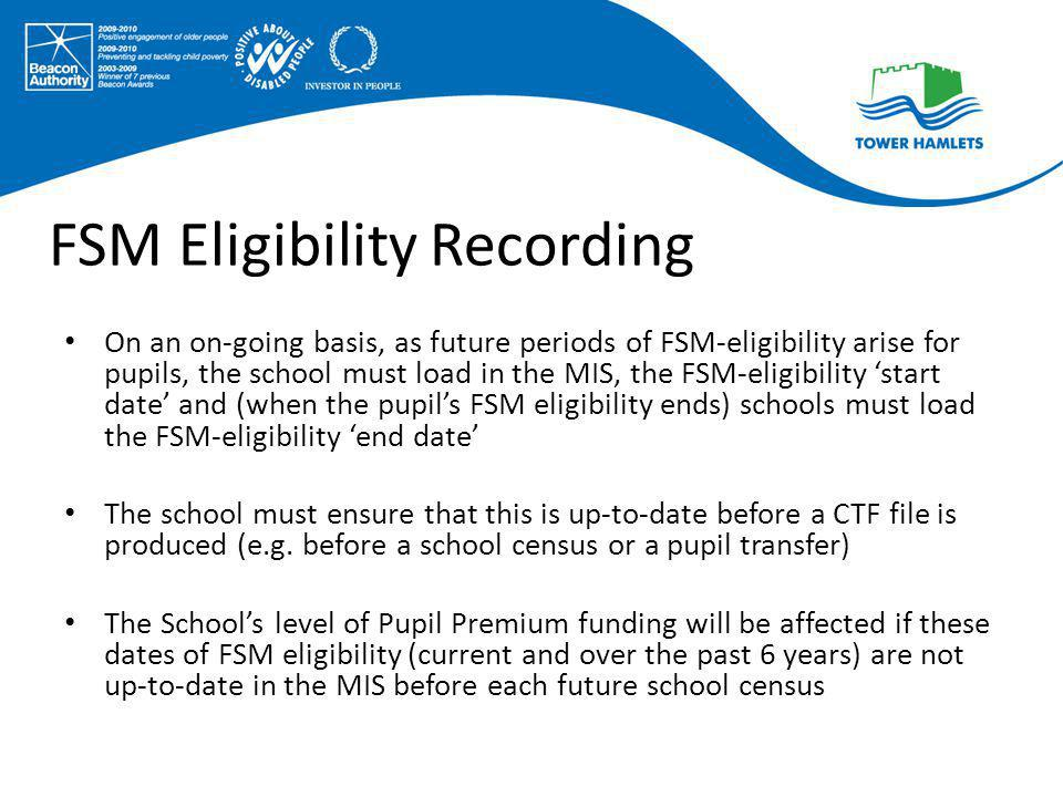 FSM Eligibility Recording On an on-going basis, as future periods of FSM-eligibility arise for pupils, the school must load in the MIS, the FSM-eligib