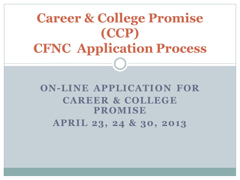 ON-LINE APPLICATION FOR CAREER & COLLEGE PROMISE APRIL 23, 24 & 30, 2013 Career & College Promise (CCP) CFNC Application Process