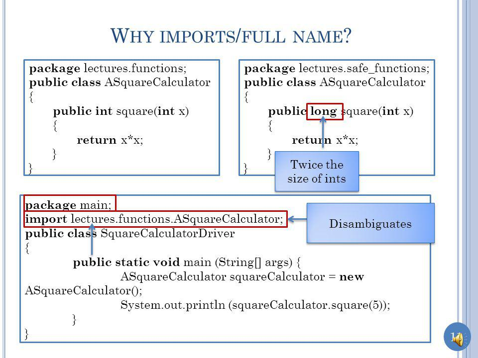10 L ONG NAME WITH NO IMPORT package lectures.functions; public class ASquareCalculator { public int square( int x) { return x*x; } package main; import lectures.functions.*; public class SquareCalculatorDriver { public static void main (String[] args) { ASquareCalculator squareCalculator = new ASquareCalculator(); System.out.println (squareCalculator.square(5)); } Works but does not tell the reader what is being imported from the package name Important role of import is documentation Programming style violation