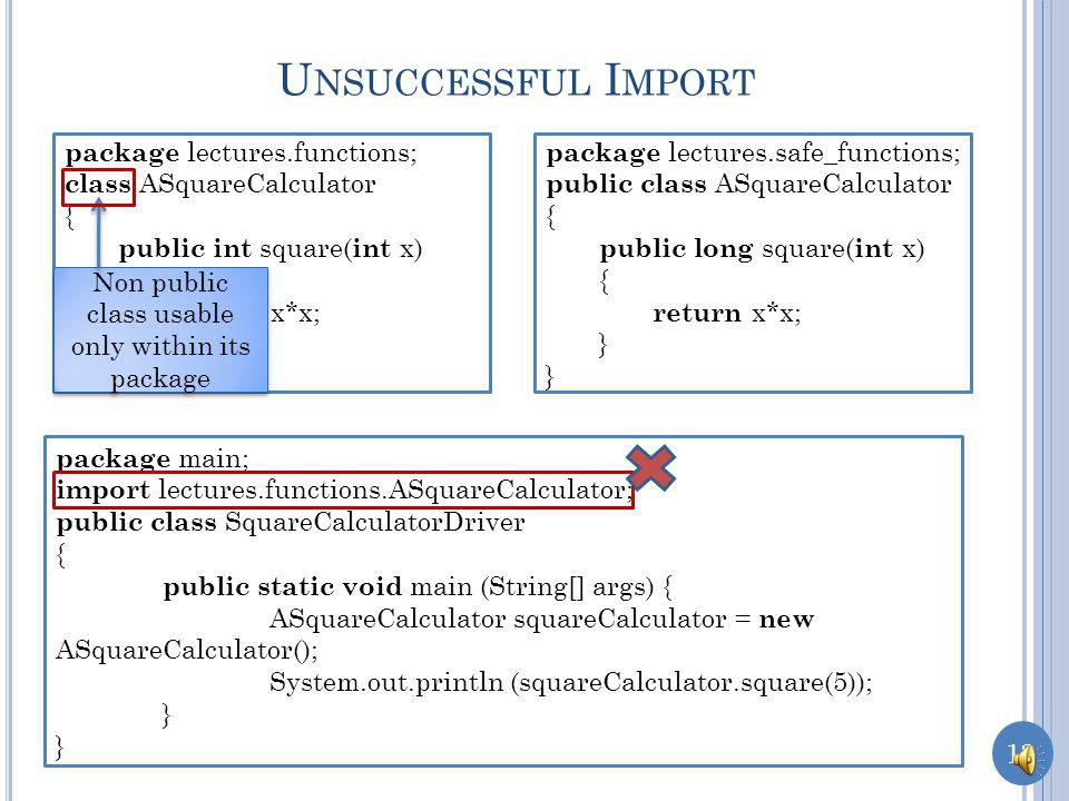 12 package lectures.safe_functions; public class ASquareCalculator { public long square( int x) { return x*x; } A MBIGUOUS I MPORT package lectures.functions; public class ASquareCalculator { public int square( int x) { return x*x; } package main; import lectures.functions.ASquareCalculator; import lectures.safe_functions.ASquareCalculator; public class SquareCalculatorDriver { public static void main (String[] args) { ASquareCalculator squareCalculator = new ASquareCalculator(); System.out.println (squareCalculator.square(5)); } Ambiguous