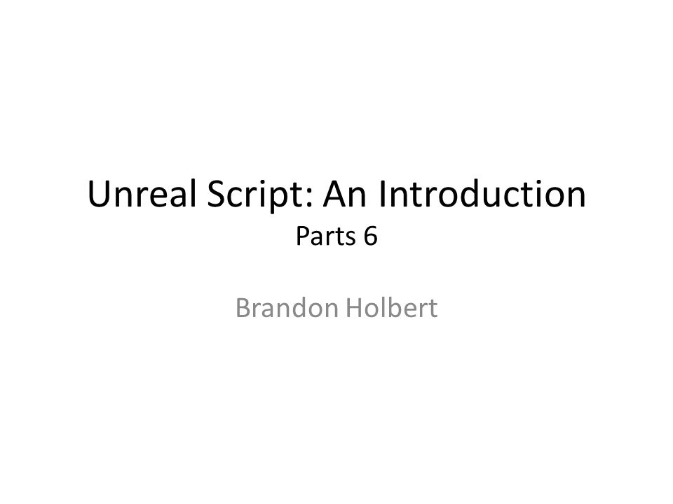 Unreal Script: An Introduction Parts 6 Brandon Holbert