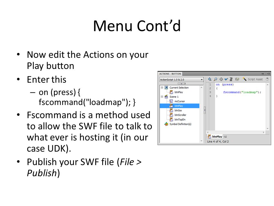 Menu Cont'd Now edit the Actions on your Play button Enter this – on (press) { fscommand( loadmap ); } Fscommand is a method used to allow the SWF file to talk to what ever is hosting it (in our case UDK).