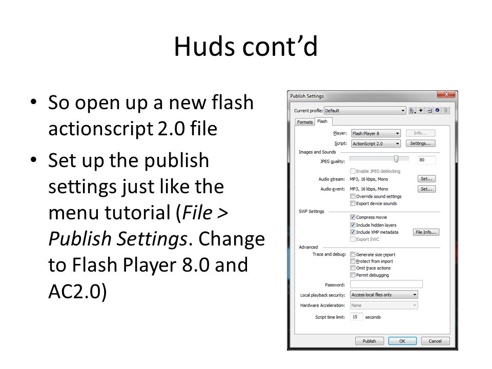 Huds cont'd So open up a new flash actionscript 2.0 file Set up the publish settings just like the menu tutorial (File > Publish Settings.