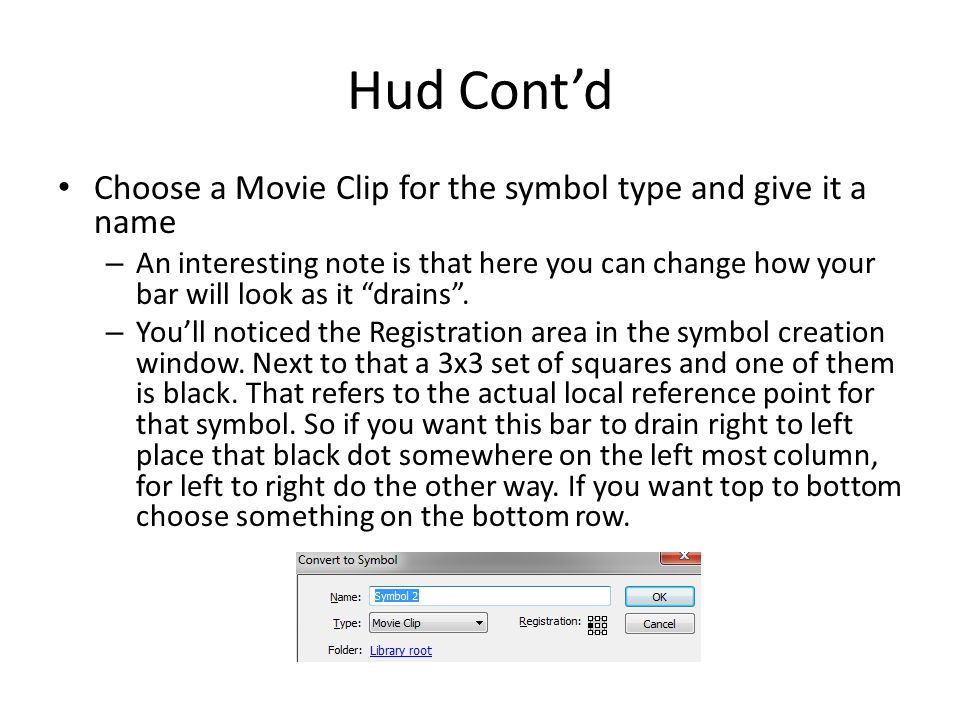 Hud Cont'd Choose a Movie Clip for the symbol type and give it a name – An interesting note is that here you can change how your bar will look as it drains .