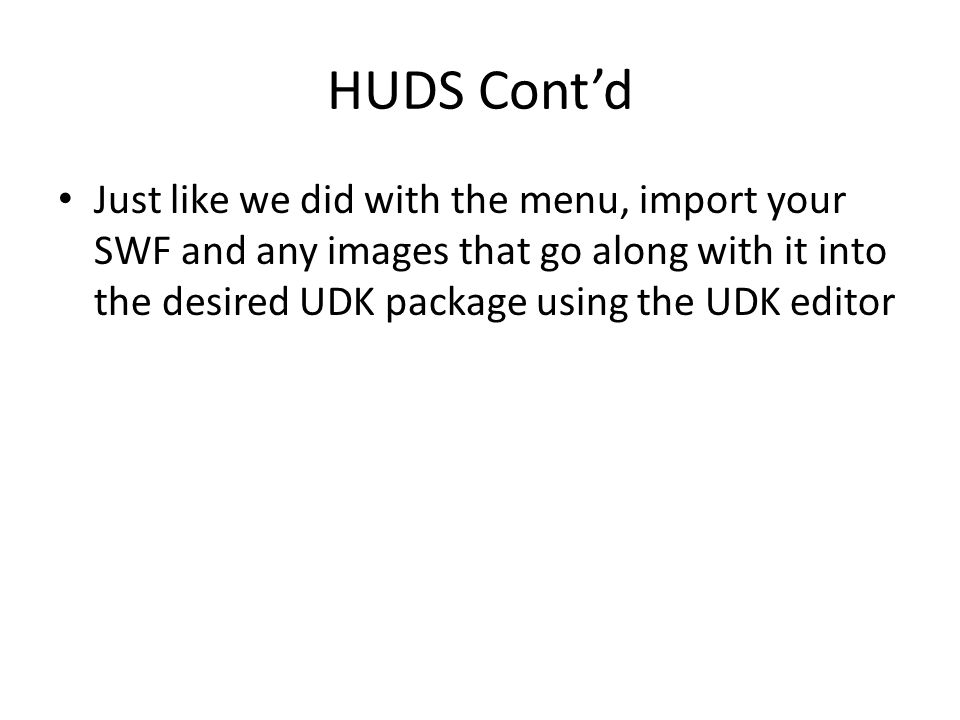 HUDS Cont'd Just like we did with the menu, import your SWF and any images that go along with it into the desired UDK package using the UDK editor