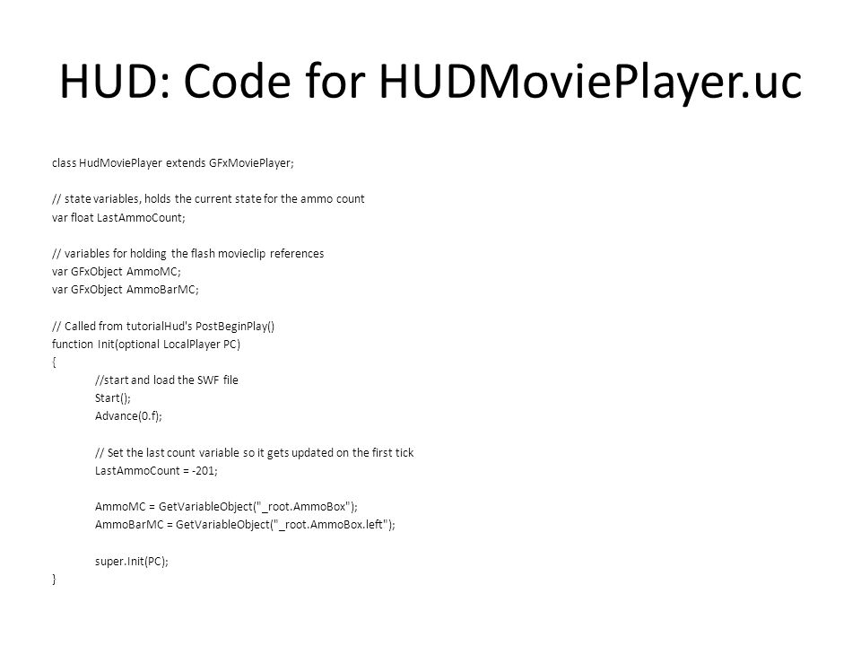 HUD: Code for HUDMoviePlayer.uc class HudMoviePlayer extends GFxMoviePlayer; // state variables, holds the current state for the ammo count var float LastAmmoCount; // variables for holding the flash movieclip references var GFxObject AmmoMC; var GFxObject AmmoBarMC; // Called from tutorialHud s PostBeginPlay() function Init(optional LocalPlayer PC) { //start and load the SWF file Start(); Advance(0.f); // Set the last count variable so it gets updated on the first tick LastAmmoCount = -201; AmmoMC = GetVariableObject( _root.AmmoBox ); AmmoBarMC = GetVariableObject( _root.AmmoBox.left ); super.Init(PC); }