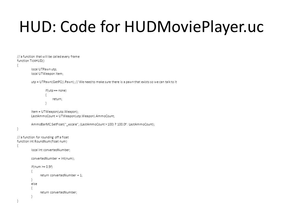 HUD: Code for HUDMoviePlayer.uc // a function that will be called every frame function TickHUD() { local UTPawn utp; local UTWeapon item; utp = UTPawn(GetPC().Pawn); // We need to make sure there is a pawn that exists so we can talk to it if(utp == none) { return; } item = UTWeapon(utp.Weapon); LastAmmoCount = UTWeapon(utp.Weapon).AmmoCount; AmmoBarMC.SetFloat( _xscale , (LastAmmoCount > 100) .
