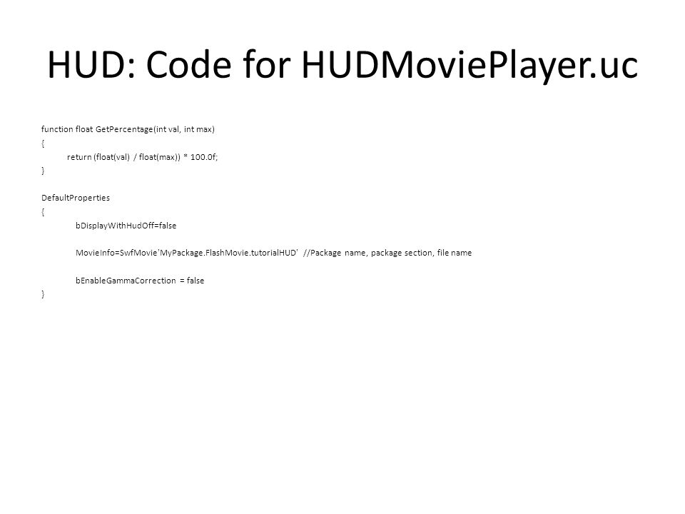 HUD: Code for HUDMoviePlayer.uc function float GetPercentage(int val, int max) { return (float(val) / float(max)) * 100.0f; } DefaultProperties { bDisplayWithHudOff=false MovieInfo=SwfMovie MyPackage.FlashMovie.tutorialHUD //Package name, package section, file name bEnableGammaCorrection = false }