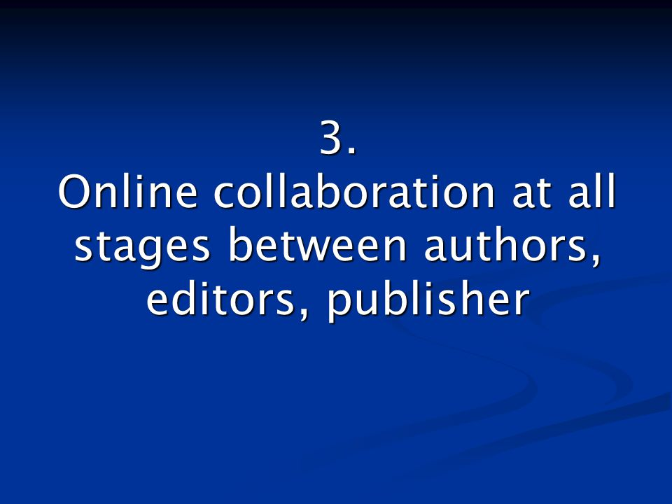 3. Online collaboration at all stages between authors, editors, publisher