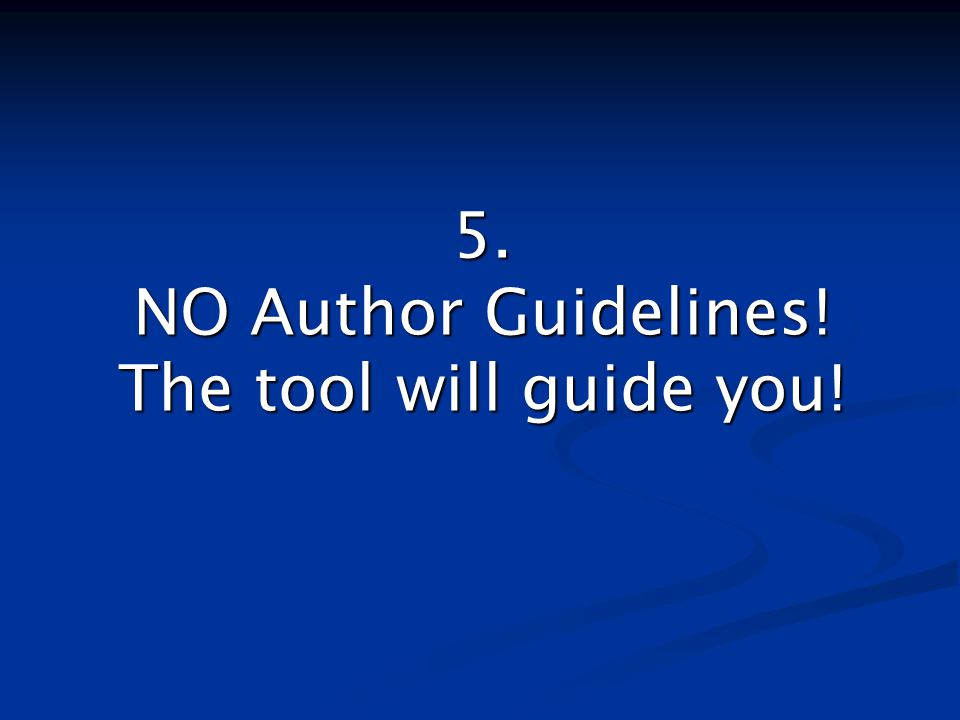 5. NO Author Guidelines! The tool will guide you!