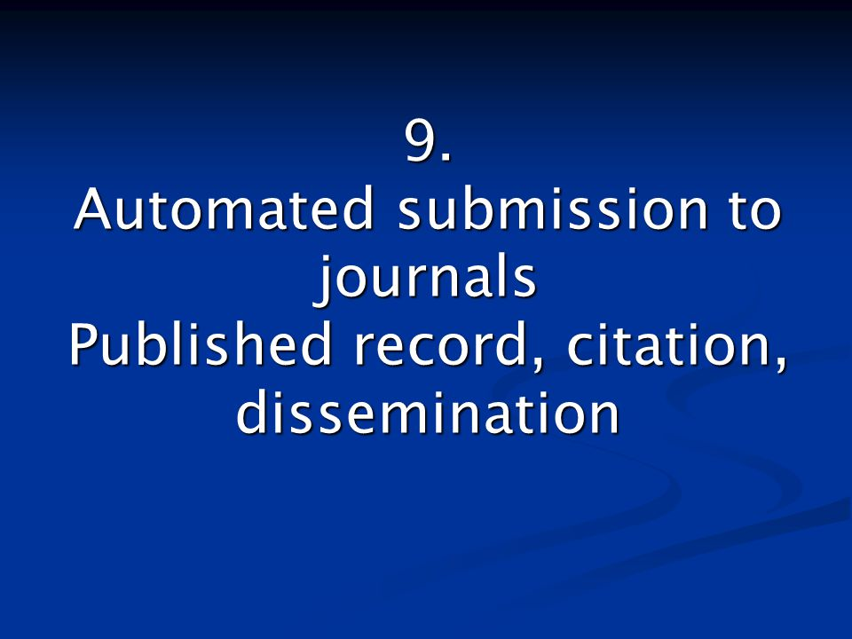 9. Automated submission to journals Published record, citation, dissemination