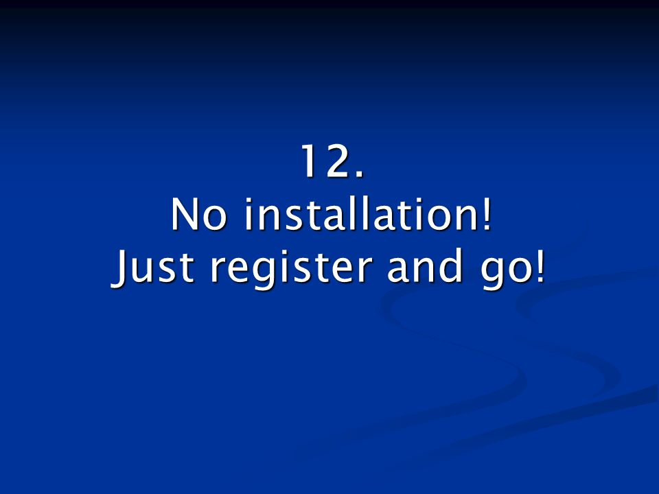 12. No installation! Just register and go!