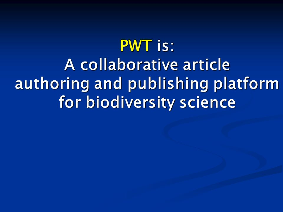 PWT is: A collaborative article authoring and publishing platform for biodiversity science