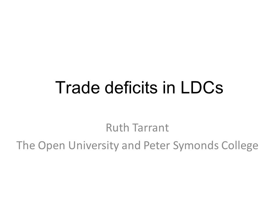 Trade deficits in LDCs Ruth Tarrant The Open University and Peter Symonds College